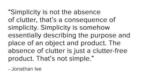 Simplicity is not the absence of clutter, thats a consequence of simplicity. Simplicity is somehow essentially describing the purpose and place of an object and product. The absence of clutter is just a clutter-free product. Thats not simple.